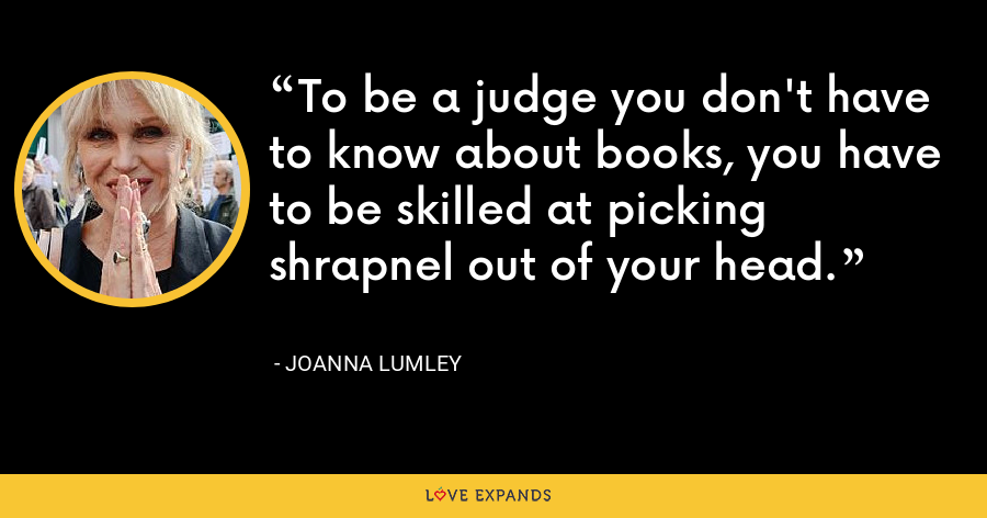 To be a judge you don't have to know about books, you have to be skilled at picking shrapnel out of your head. - Joanna Lumley