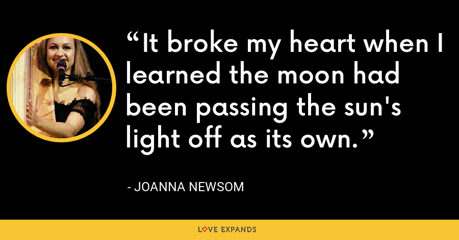 It broke my heart when I learned the moon had been passing the sun's light off as its own. - Joanna Newsom