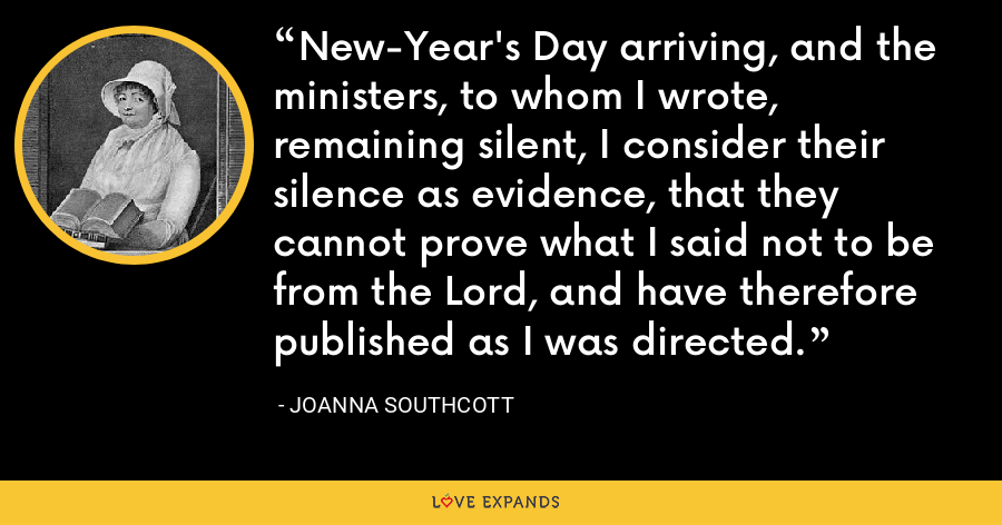 New-Year's Day arriving, and the ministers, to whom I wrote, remaining silent, I consider their silence as evidence, that they cannot prove what I said not to be from the Lord, and have therefore published as I was directed. - Joanna Southcott