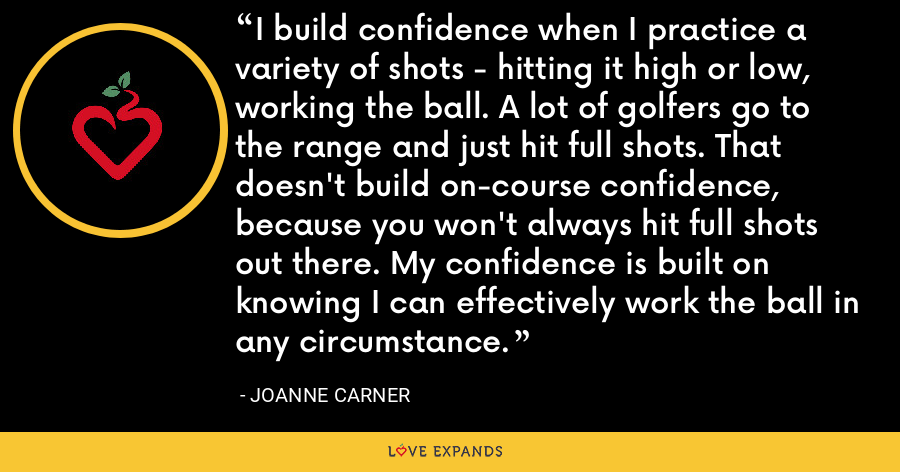 I build confidence when I practice a variety of shots - hitting it high or low, working the ball. A lot of golfers go to the range and just hit full shots. That doesn't build on-course confidence, because you won't always hit full shots out there. My confidence is built on knowing I can effectively work the ball in any circumstance. - JoAnne Carner