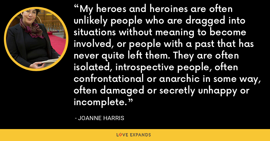 My heroes and heroines are often unlikely people who are dragged into situations without meaning to become involved, or people with a past that has never quite left them. They are often isolated, introspective people, often confrontational or anarchic in some way, often damaged or secretly unhappy or incomplete. - Joanne Harris