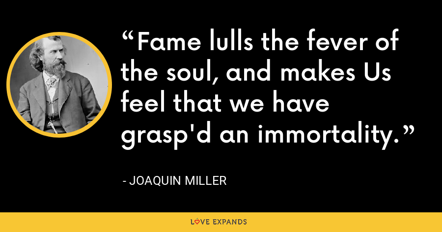 Fame lulls the fever of the soul, and makes Us feel that we have grasp'd an immortality. - Joaquin Miller