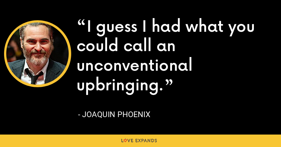 I guess I had what you could call an unconventional upbringing. - Joaquin Phoenix