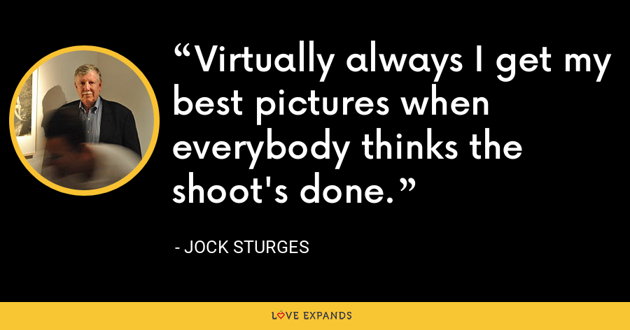 Virtually always I get my best pictures when everybody thinks the shoot's done. - Jock Sturges