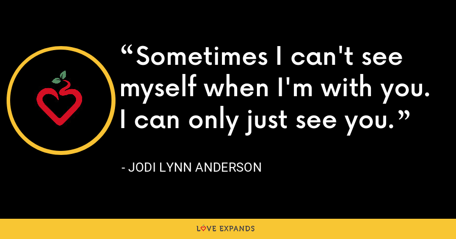 Sometimes I can't see myself when I'm with you. I can only just see you. - Jodi Lynn Anderson