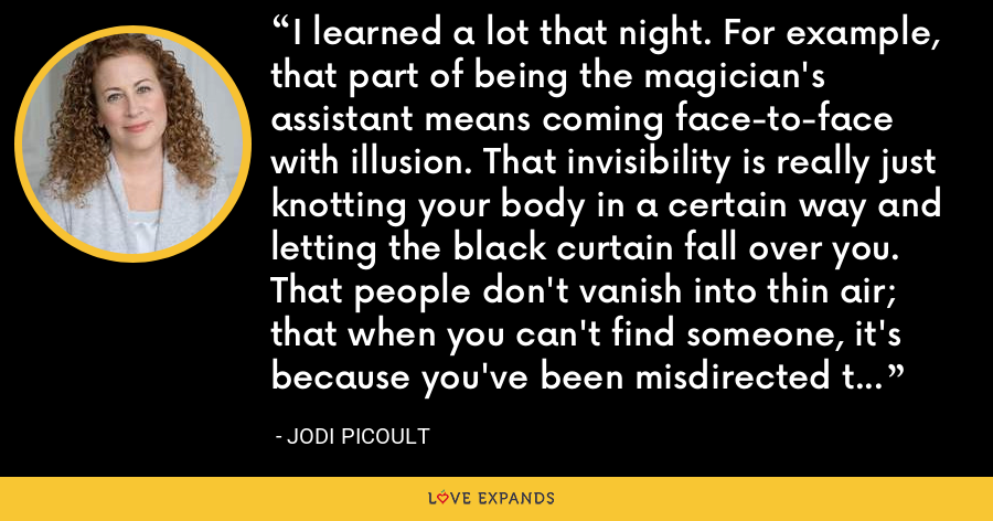 I learned a lot that night. For example, that part of being the magician's assistant means coming face-to-face with illusion. That invisibility is really just knotting your body in a certain way and letting the black curtain fall over you. That people don't vanish into thin air; that when you can't find someone, it's because you've been misdirected to look elsewhere. - Jodi Picoult
