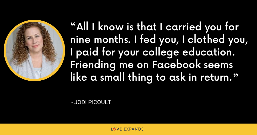 All I know is that I carried you for nine months. I fed you, I clothed you, I paid for your college education. Friending me on Facebook seems like a small thing to ask in return. - Jodi Picoult