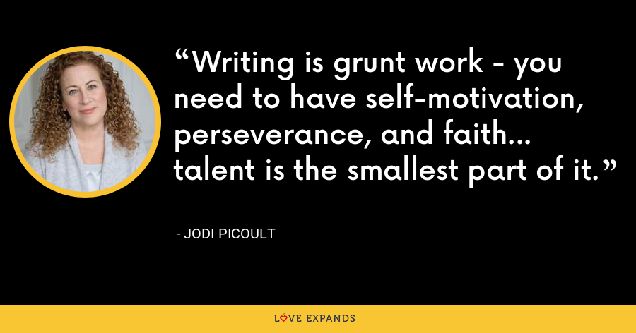 Writing is grunt work - you need to have self-motivation, perseverance, and faith... talent is the smallest part of it. - Jodi Picoult
