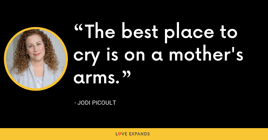 The best place to cry is on a mother's arms. - Jodi Picoult