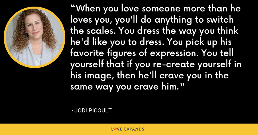 When you love someone more than he loves you, you'll do anything to switch the scales. You dress the way you think he'd like you to dress. You pick up his favorite figures of expression. You tell yourself that if you re-create yourself in his image, then he'll crave you in the same way you crave him. - Jodi Picoult