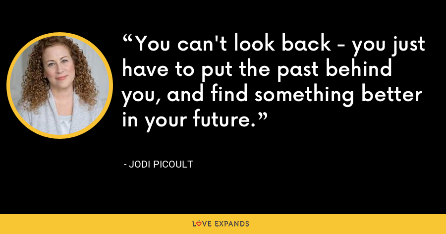 You can't look back - you just have to put the past behind you, and find something better in your future. - Jodi Picoult