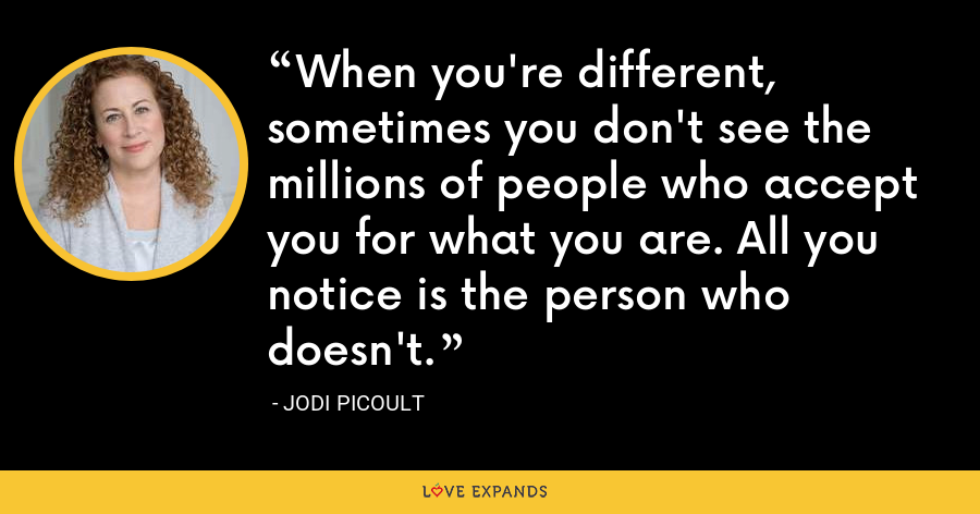 When you're different, sometimes you don't see the millions of people who accept you for what you are. All you notice is the person who doesn't. - Jodi Picoult
