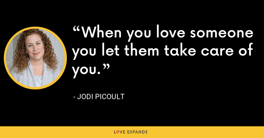 When you love someone you let them take care of you. - Jodi Picoult