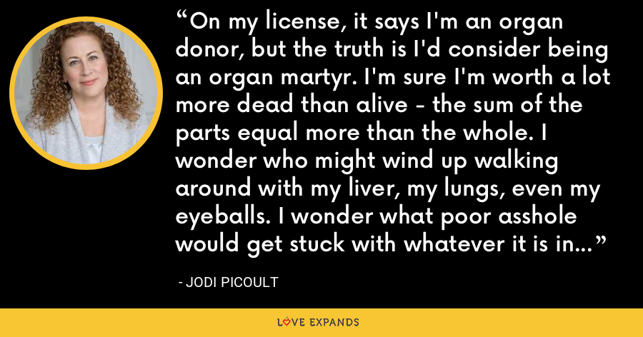 On my license, it says I'm an organ donor, but the truth is I'd consider being an organ martyr. I'm sure I'm worth a lot more dead than alive - the sum of the parts equal more than the whole. I wonder who might wind up walking around with my liver, my lungs, even my eyeballs. I wonder what poor asshole would get stuck with whatever it is in me that passes for a heart. - Jodi Picoult