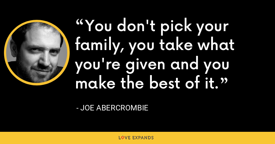 You don't pick your family, you take what you're given and you make the best of it. - Joe Abercrombie