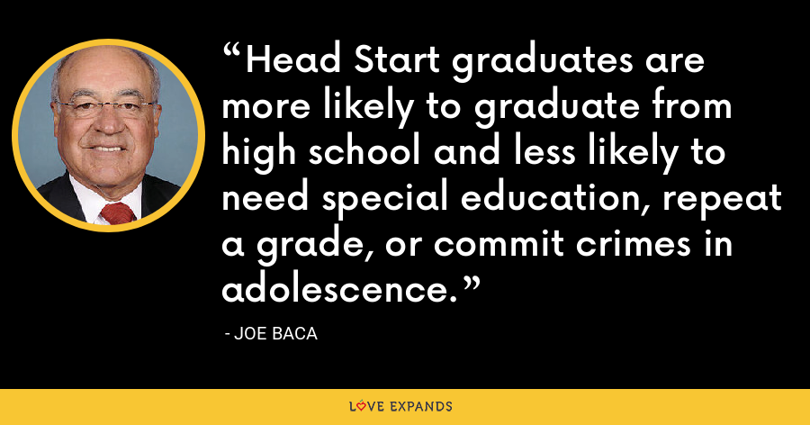 Head Start graduates are more likely to graduate from high school and less likely to need special education, repeat a grade, or commit crimes in adolescence. - Joe Baca