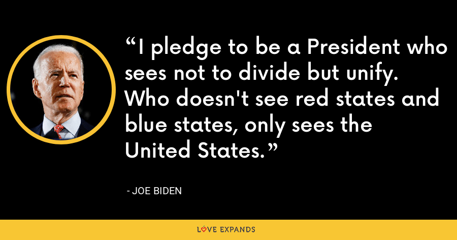 I pledge to be a President who sees not to divide but unify. Who doesn't see red states and blue states, only sees the United States. - Joe Biden