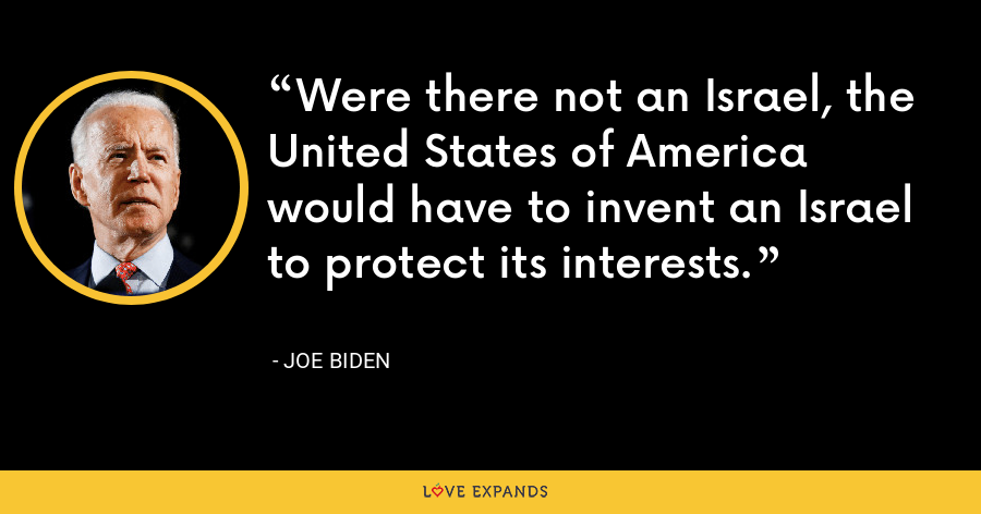 Were there not an Israel, the United States of America would have to invent an Israel to protect its interests. - Joe Biden