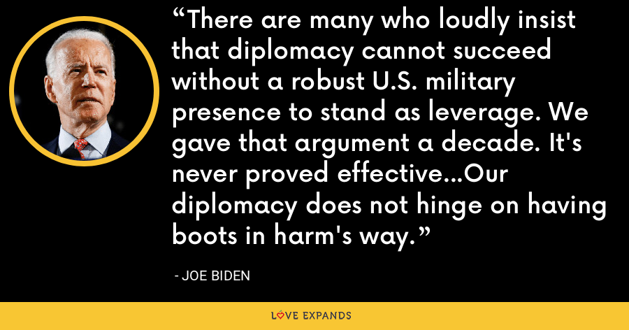 There are many who loudly insist that diplomacy cannot succeed without a robust U.S. military presence to stand as leverage. We gave that argument a decade. It's never proved effective...Our diplomacy does not hinge on having boots in harm's way. - Joe Biden