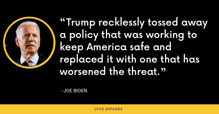 Trump recklessly tossed away a policy that was working to keep America safe and replaced it with one that has worsened the threat. - Joe Biden