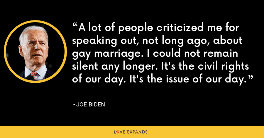 A lot of people criticized me for speaking out, not long ago, about gay marriage. I could not remain silent any longer. It's the civil rights of our day. It's the issue of our day. - Joe Biden