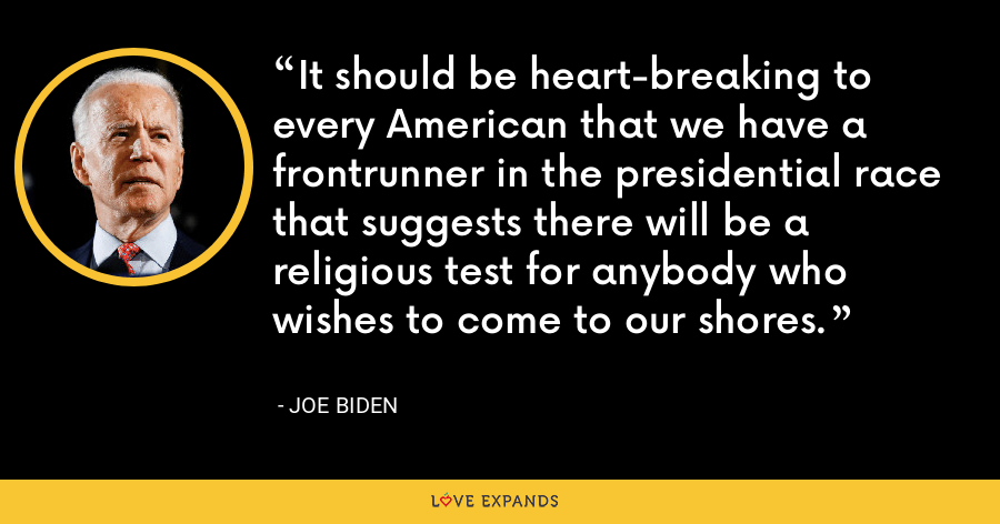 It should be heart-breaking to every American that we have a frontrunner in the presidential race that suggests there will be a religious test for anybody who wishes to come to our shores. - Joe Biden