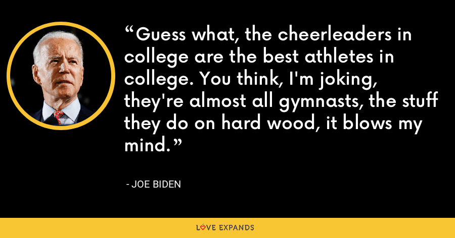 Guess what, the cheerleaders in college are the best athletes in college. You think, I'm joking, they're almost all gymnasts, the stuff they do on hard wood, it blows my mind. - Joe Biden