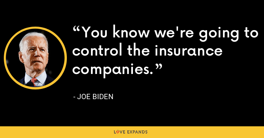 You know we're going to control the insurance companies. - Joe Biden