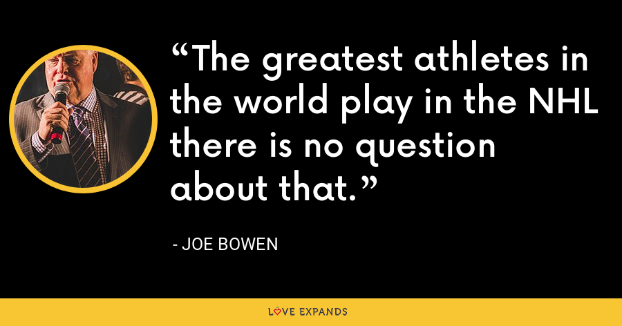 The greatest athletes in the world play in the NHL there is no question about that. - Joe Bowen
