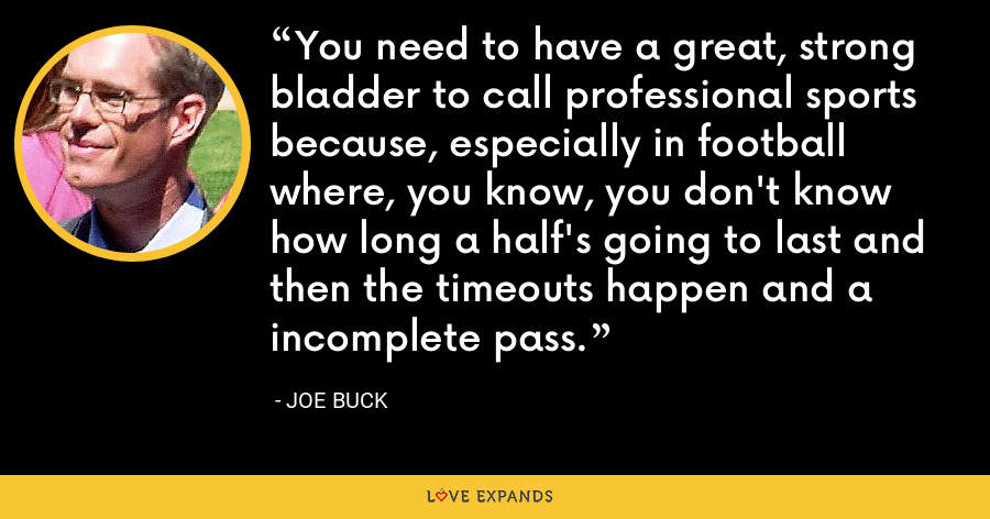 You need to have a great, strong bladder to call professional sports because, especially in football where, you know, you don't know how long a half's going to last and then the timeouts happen and a incomplete pass. - Joe Buck