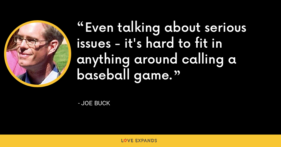 Even talking about serious issues - it's hard to fit in anything around calling a baseball game. - Joe Buck