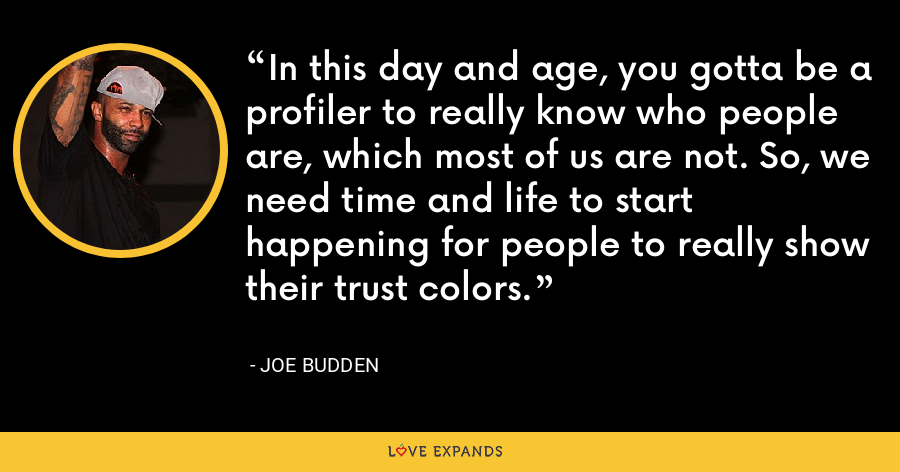 In this day and age, you gotta be a profiler to really know who people are, which most of us are not. So, we need time and life to start happening for people to really show their trust colors. - Joe Budden