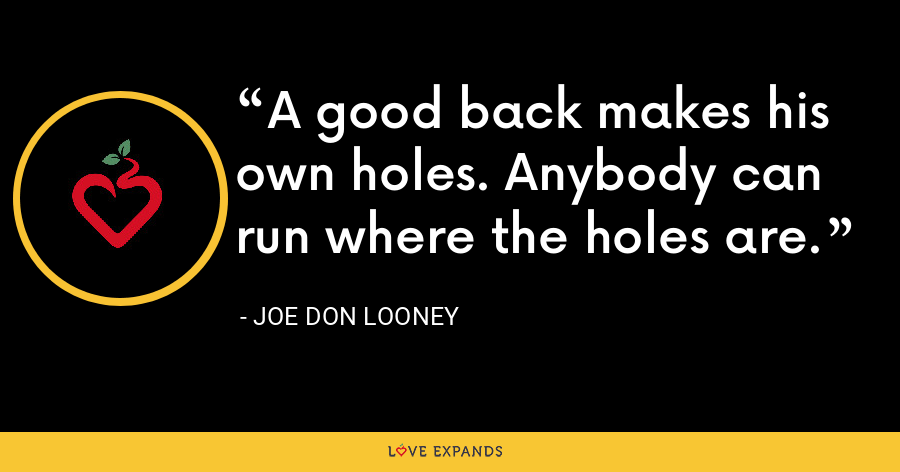 A good back makes his own holes. Anybody can run where the holes are. - Joe Don Looney