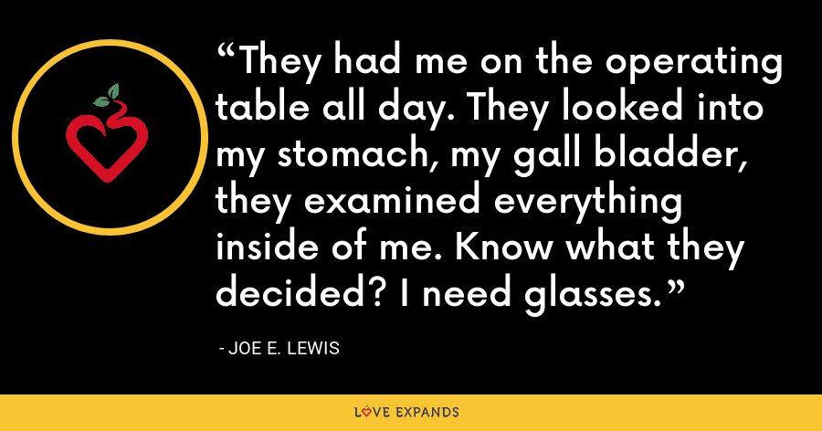 They had me on the operating table all day. They looked into my stomach, my gall bladder, they examined everything inside of me. Know what they decided? I need glasses. - Joe E. Lewis