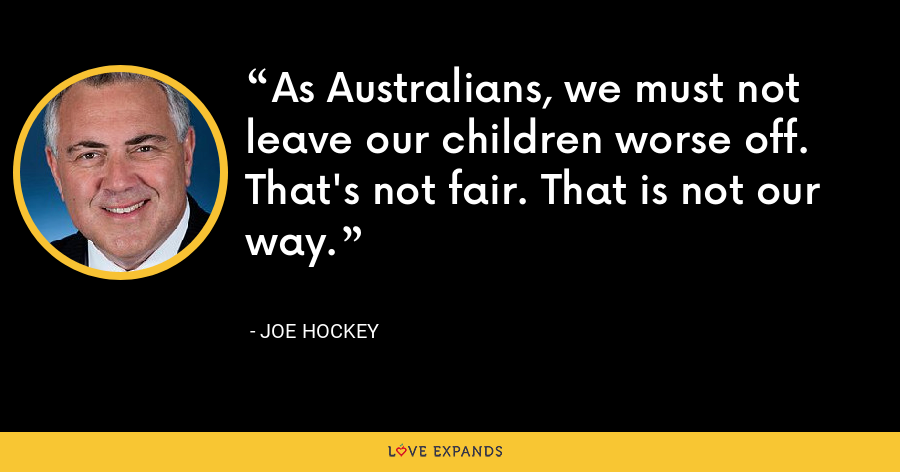 As Australians, we must not leave our children worse off. That's not fair. That is not our way. - Joe Hockey