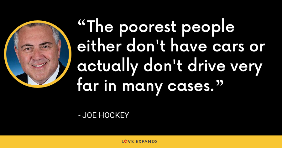The poorest people either don't have cars or actually don't drive very far in many cases. - Joe Hockey