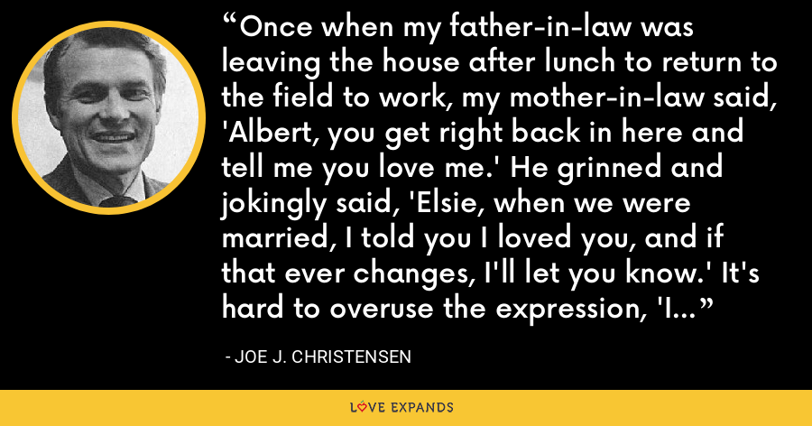 Once when my father-in-law was leaving the house after lunch to return to the field to work, my mother-in-law said, 'Albert, you get right back in here and tell me you love me.' He grinned and jokingly said, 'Elsie, when we were married, I told you I loved you, and if that ever changes, I'll let you know.' It's hard to overuse the expression, 'I love you.' Use it daily. - Joe J. Christensen