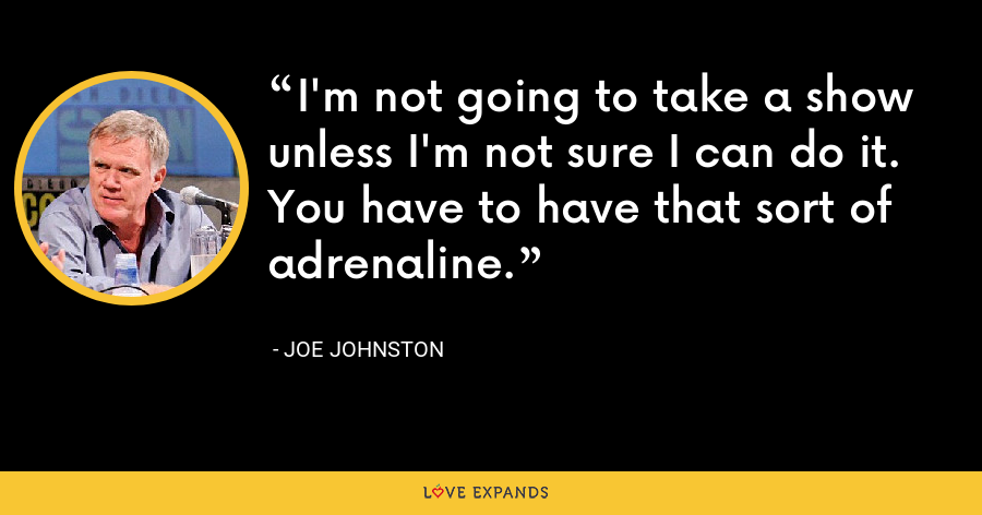 I'm not going to take a show unless I'm not sure I can do it. You have to have that sort of adrenaline. - Joe Johnston