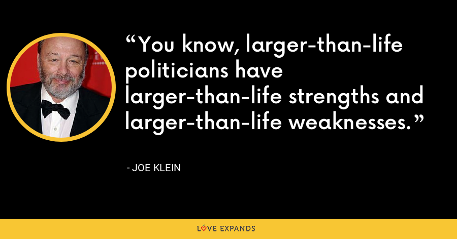 You know, larger-than-life politicians have larger-than-life strengths and larger-than-life weaknesses. - Joe Klein