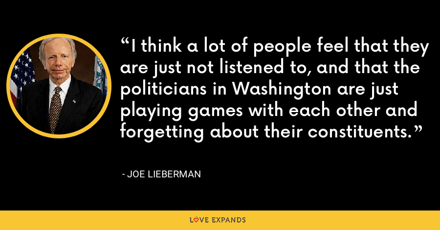 I think a lot of people feel that they are just not listened to, and that the politicians in Washington are just playing games with each other and forgetting about their constituents. - Joe Lieberman