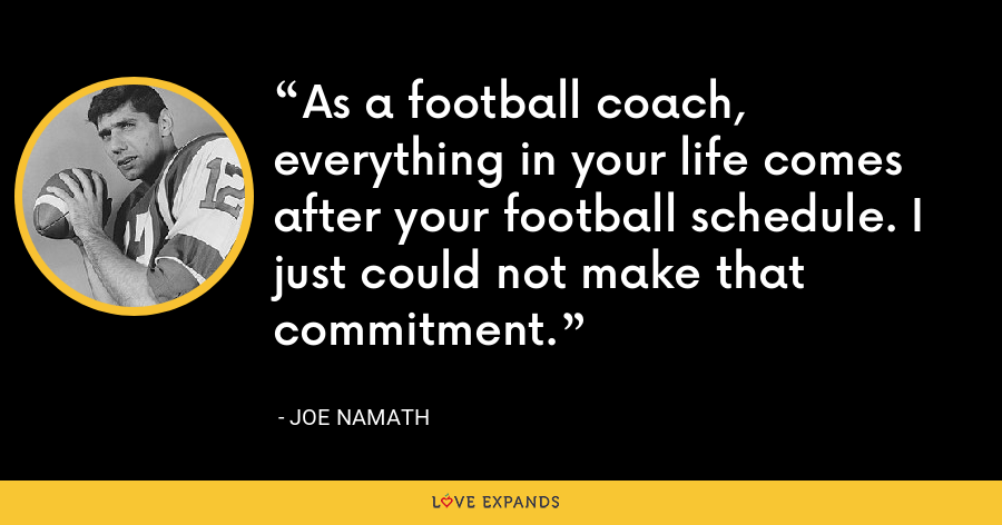 As a football coach, everything in your life comes after your football schedule. I just could not make that commitment. - Joe Namath