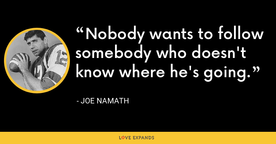 Nobody wants to follow somebody who doesn't know where he's going. - Joe Namath
