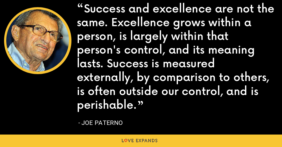 Success and excellence are not the same. Excellence grows within a person, is largely within that person's control, and its meaning lasts. Success is measured externally, by comparison to others, is often outside our control, and is perishable. - Joe Paterno