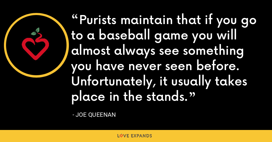 Purists maintain that if you go to a baseball game you will almost always see something you have never seen before. Unfortunately, it usually takes place in the stands. - Joe Queenan