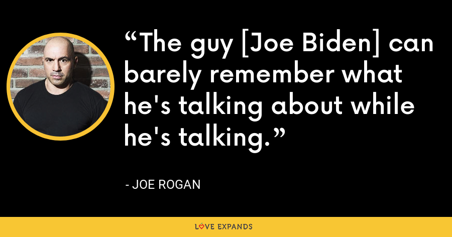 The guy [Joe Biden] can barely remember what he's talking about while he's talking. - Joe Rogan