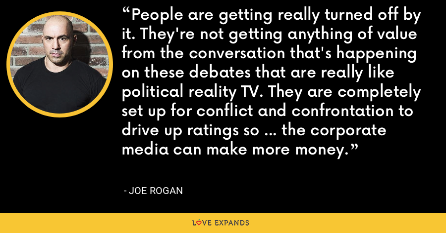 People are getting really turned off by it. They're not getting anything of value from the conversation that's happening on these debates that are really like political reality TV. They are completely set up for conflict and confrontation to drive up ratings so … the corporate media can make more money. - Joe Rogan