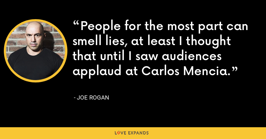 People for the most part can smell lies, at least I thought that until I saw audiences applaud at Carlos Mencia. - Joe Rogan