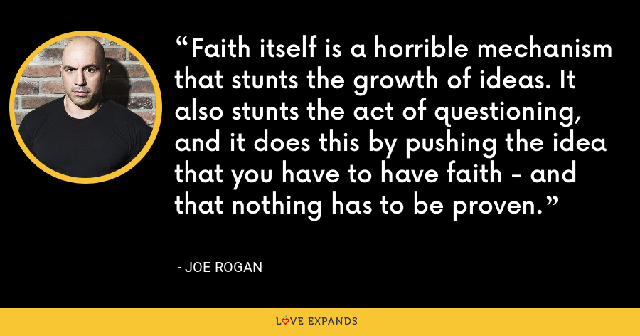 Faith itself is a horrible mechanism that stunts the growth of ideas. It also stunts the act of questioning, and it does this by pushing the idea that you have to have faith - and that nothing has to be proven. - Joe Rogan