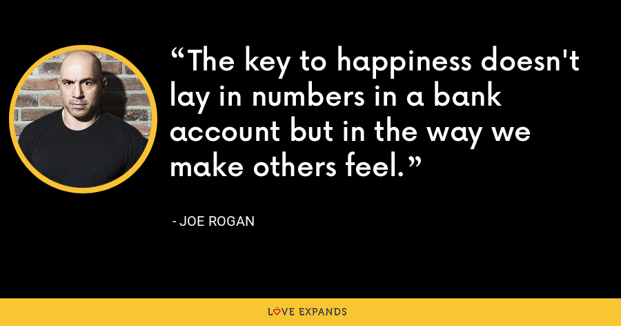 The key to happiness doesn't lay in numbers in a bank account but in the way we make others feel. - Joe Rogan