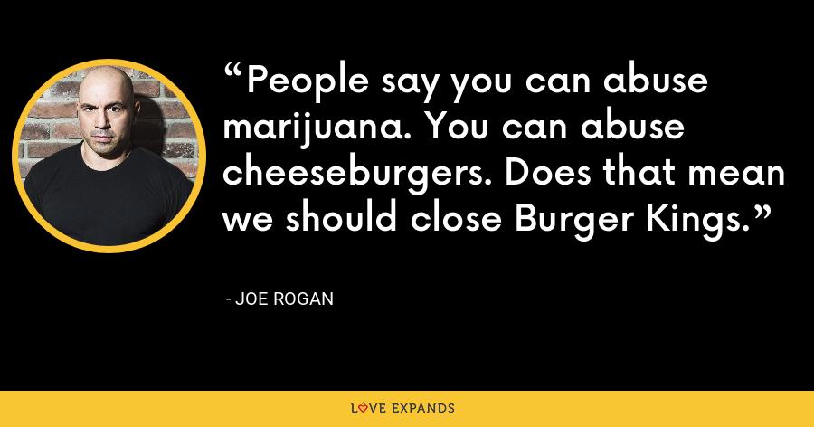 People say you can abuse marijuana. You can abuse cheeseburgers. Does that mean we should close Burger Kings. - Joe Rogan